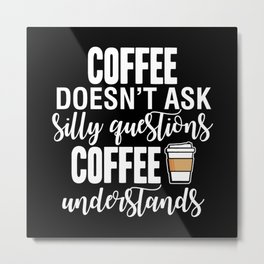 Coffee Doesn't Ask Silly Questions Coffee Understands Metal Print
