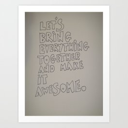 Let's bring everything together and make it awesome Art Print