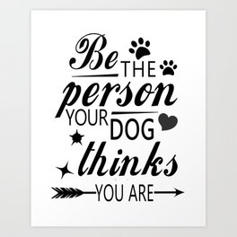 Inspirational Dog Shirt - Be the person your dog thinks you are - animal lover shirt- Art Print