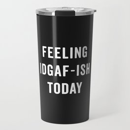 Feelling IDGAF-ish Today Funny Saying Travel Mug