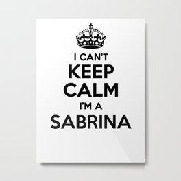 I cant keep calm I am a SABRINA Metal Print