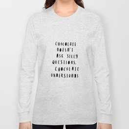 Chocolate Doesn't Ask Silly Questions black and white modern typographic poster wall art home decor Long Sleeve T-shirt