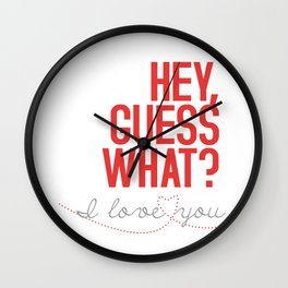HEY, GUESS WHAT? I love you Wall Clock
