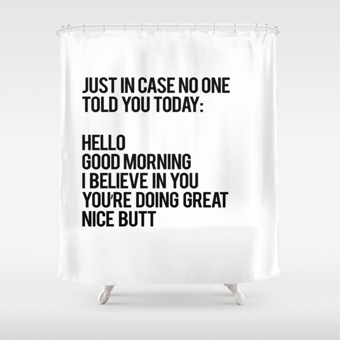 Just in case no one told you today hello good morning you're doing great I believe in you Shower Curtain