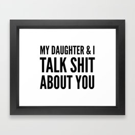 My Daughter & I Talk Shit About You Framed Art Print