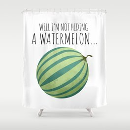 Well I'm Not Hiding A Watermelon... Shower Curtain