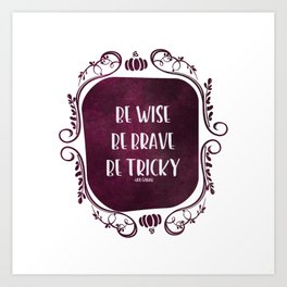 Be Wise. Be Brave. Be Tricky. Art Print