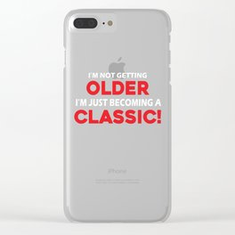 I'm Not Getting Older I'm Just Becoming A Classic Shirt Clear iPhone Case