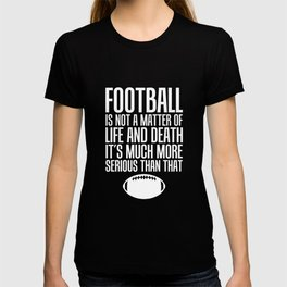 Football Life and Death Much More Serious Than That T-Shirt T-shirt