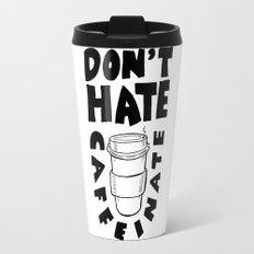 Don't Hate. Caffeinate. Travel Mug