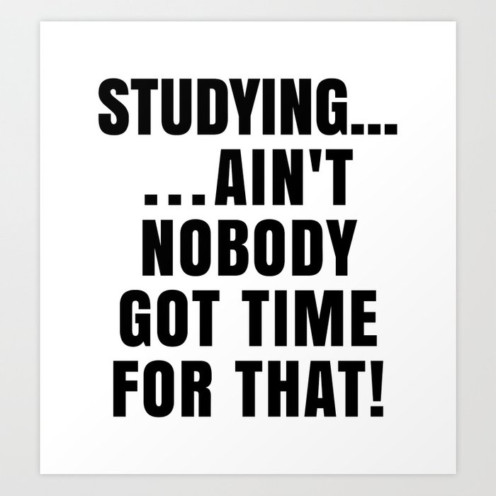 STUDYING AIN'T NOBODY GOT TIME FOR THAT Art Print