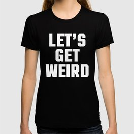 Get Weird Funny Quote T-shirt