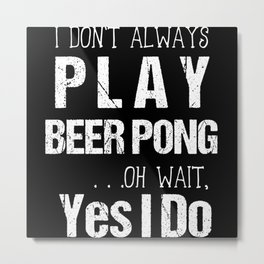 I Don't Always Play Beer Pong Oh Wait Yes I Do Metal Print