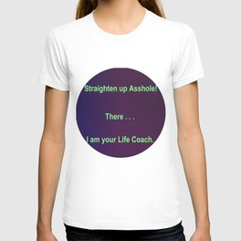 Straighten up Asshole! There . . . I am your Life Coach. T-shirt