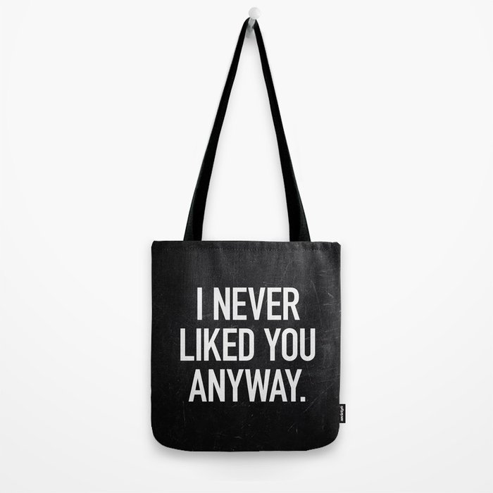 I Never Liked You Anyway Tote Bag