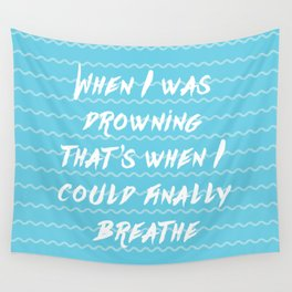 When I was drowning, that's when I could finally breathe Wall Tapestry