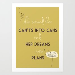She turned her can't into cans and her dreams into plans Art Print