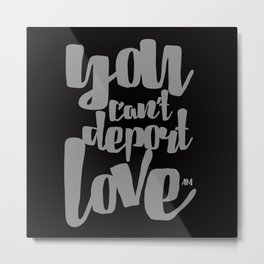 YOU CAN'T DEPORT LOVE Metal Print
