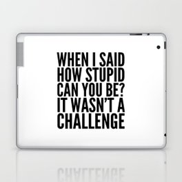 When I Said How Stupid Can You Be? It Wasn't a Challenge Laptop & iPad Skin