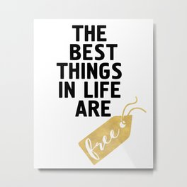 THE BEST THINGS IN LIFE ARE FREE - wisdom quote Metal Print