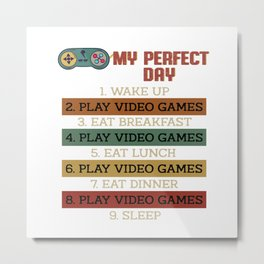 my perfect day wake up play video games Metal Print