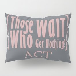 Those who wait get nothing! Pillow Sham