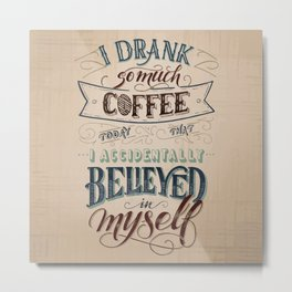 Print - I drank so much coffee today that I accidentally believed in myself Metal Print