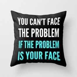 YOU CAN'T FACE THE PROBLEM IF THE PROBLEM IS YOUR FACE (Dark) Throw Pillow
