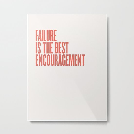 FAILURE IS THE BEST ENCOURAGEMENT Metal Print