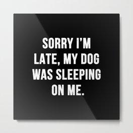 Sorry I'm late, my dog was sleeping on me. Metal Print