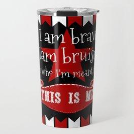 I am brave, I am bruised. I am who I'm meant to be. This is me. Travel Mug