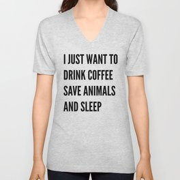 I JUST WANT TO DRINK COFFEE SAVE ANIMALS AND SLEEP Unisex V-Neck