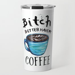 Better Have my Coffee Travel Mug