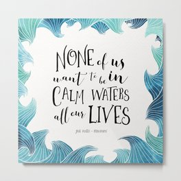 None of us want to be in calm waters all our lives Metal Print