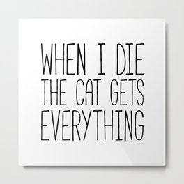 Cat Gets Everything Funny Quote Metal Print