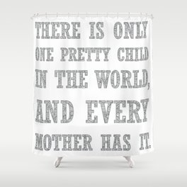 There Is Only One Pretty Child Mothers Day Text Shower Curtain