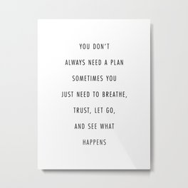 You Don't Always Need A Plan. Sometimes You Just Need to Breathe, Trust, Let Go, and See What Happen Metal Print