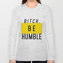 Bitch, be humble Long Sleeve T-shirt