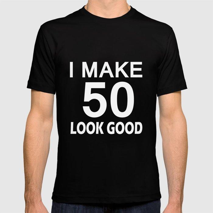 I Make 50 Look Good T Shirt 50th Birthday Gift For Men Women T