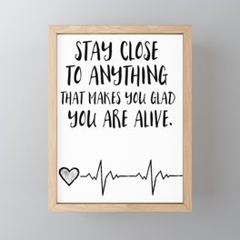 Stay close to anything that makes you glad you are alive Framed Mini Art Print