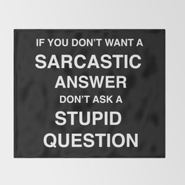 if you don't want a sarcastic answer don't ask a stupid question Throw Blanket