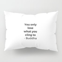 YOU ONLY LOSE WHAT YOU CLING TO - BUDDHA Pillow Sham