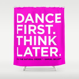 Dance first. Think later.  Shower Curtain