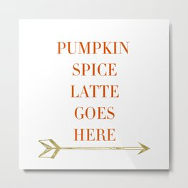 Pumpkin Spice Latte Goes Here Metal Print