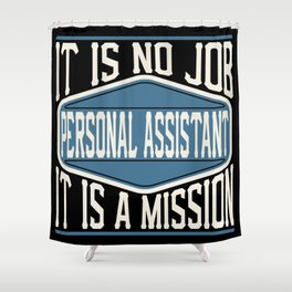 Personal Assistant  - It Is No Job, It Is A Mission Shower Curtain