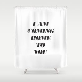 I am Coming Home to You Shower Curtain