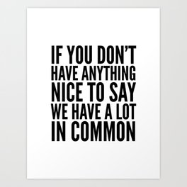 If You Don't Have Anything Nice To Say We Have A Lot In Common Art Print