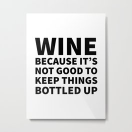 Wine Because It's Not Good To Keep Things Bottled Up Metal Print