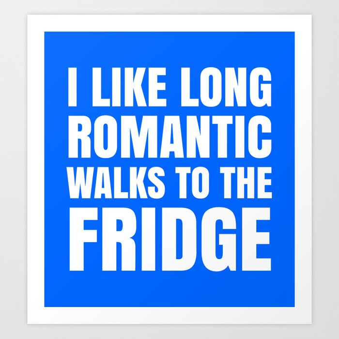 I LIKE LONG ROMANTIC WALKS TO THE FRIDGE (Blue) Art Print