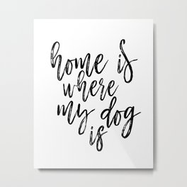Home Is Where My Dog Is Print, Black and White Print, Printable Quote, Home Decor Metal Print
